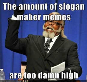 The amount of slogan maker memes  are too damn high
