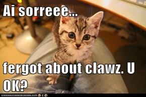 Ai sorreee...  fergot about clawz. U OK?
