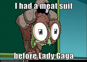 I had a meat suit  before Lady Gaga