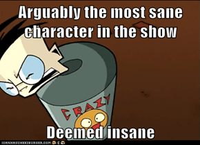 Arguably the most sane character in the show  Deemed insane