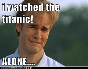 i watched the titanic!  ALONE....