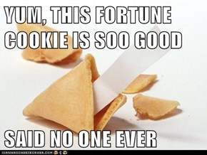 YUM, THIS FORTUNE COOKIE IS SOO GOOD  SAID NO ONE EVER