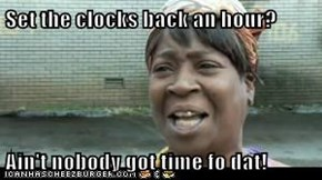 Set the clocks back an hour?  Ain't nobody got time fo dat!