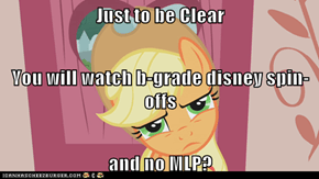 Just to be Clear You will watch b-grade disney spin-offs and no MLP?