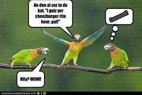 """An den ai sez ta da kat, """"I gotz yer cheezburger rite heer, pal!"""""""