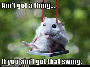 Ain't got a thing....  If you ain't got that swing.