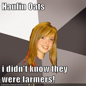 Haulin Oats  i didn't know they were farmers!