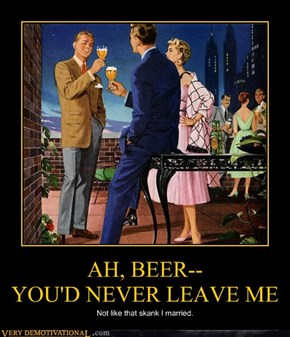 AH, BEER-- YOU'D NEVER LEAVE ME