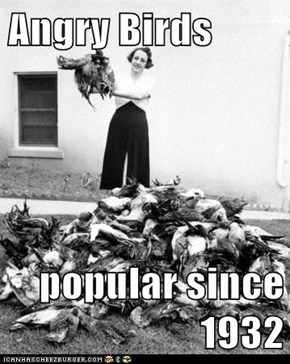 Angry Birds  popular since 1932