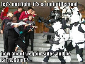 let's not fight, it's so unintillectual  how about we join sides and be BiTREKtual?