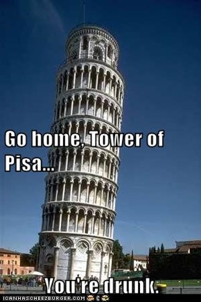 Go home, Tower of Pisa... You're drunk.