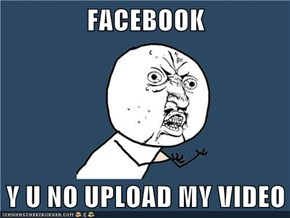 FACEBOOK  Y U NO UPLOAD MY VIDEO