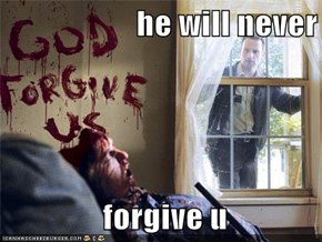 he will never   forgive u