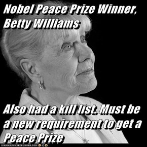 Nobel Peace Prize Winner, Betty Williams  Also had a kill list. Must be a new requirement to get a Peace Prize