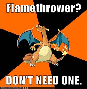Flamethrower?  DON'T NEED ONE.