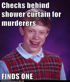 Checks behind shower curtain for murderers  FINDS ONE