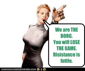 We are THE BORG. You will LOSE THE GAME. Risistance is futile.