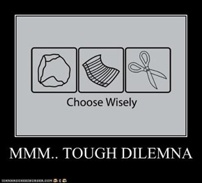 MMM.. TOUGH DILEMNA