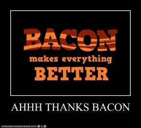 AHHH THANKS BACON