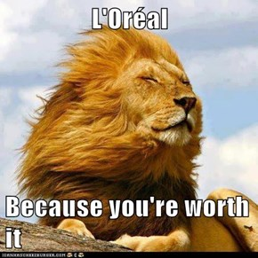 L'Oréal  Because you're worth it