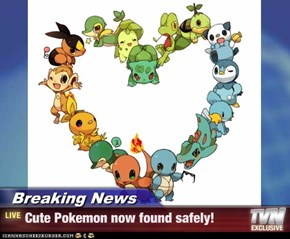 Breaking News - Cute Pokemon now found safely!