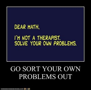 GO SORT YOUR OWN PROBLEMS OUT