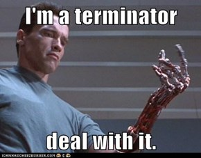 I'm a terminator  deal with it.