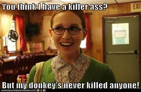 You think I have a killer ass?  But my donkey's never killed anyone!