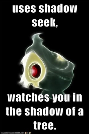 uses shadow seek,  watches you in the shadow of a tree.