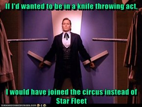 If I'd wanted to be in a knife throwing act,  I would have joined the circus instead of Star Fleet
