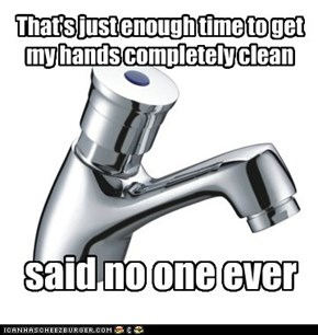 That's just enough time to get my hands completely clean