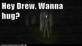 Hey Drew. Wanna hug?