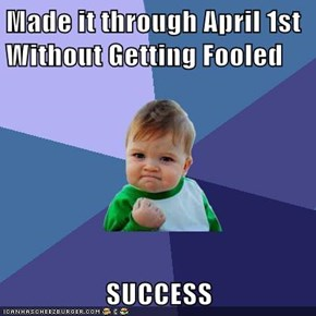 Made it through April 1st Without Getting Fooled  SUCCESS