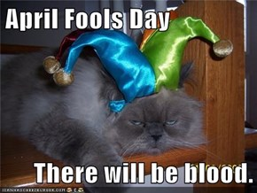 April Fools Day  There will be blood.