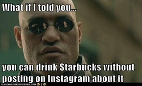 What if I told you...  you can drink Starbucks without posting on Instagram about it