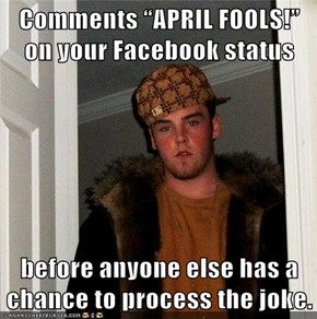 "Comments ""APRIL FOOLS!"" on your Facebook status  before anyone else has a chance to process the joke."