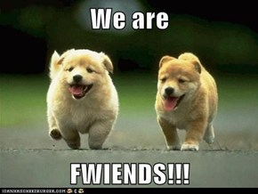 We are   FWIENDS!!!