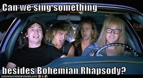 Can we sing something  besides Bohemian Rhapsody?