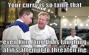 Your curry is so tame that  even Kim Jong Un is laughing at it's attempt to threaten me