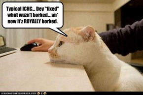 "Typical ICHC... Dey ""fixed"" whut wuzn't borked... an' now it'z ROYALLY borked."