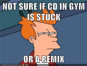 NOT SURE IF CD IN GYM IS STUCK  OR A REMIX