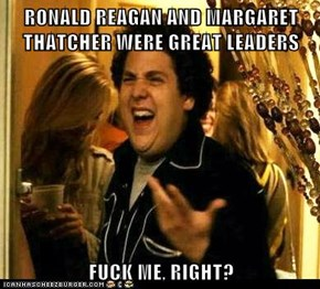 RONALD REAGAN AND MARGARET THATCHER WERE GREAT LEADERS  f*ck ME, RIGHT?