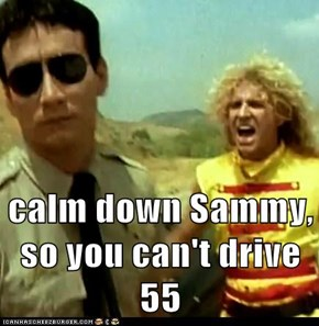 calm down Sammy, so you can't drive 55