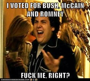 I VOTED FOR BUSH, McCAIN AND ROMNEY  f*ck ME, RIGHT?