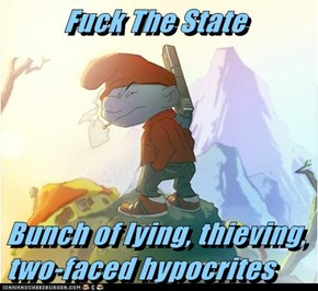 f*ck The State  Bunch of lying, thieving, two-faced hypocrites