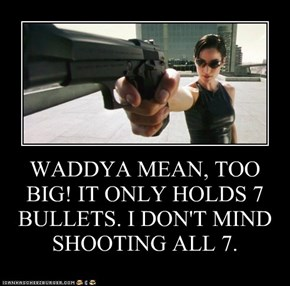 WADDYA MEAN, TOO BIG! IT ONLY HOLDS 7 BULLETS. I DON'T MIND SHOOTING ALL 7.