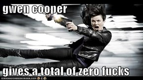 gwen cooper  gives a total of zero fucks