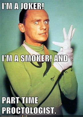 I'M A JOKER! I'M A SMOKER! AND PART TIME PROCTOLOGIST.