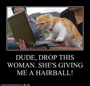 DUDE, DROP THIS WOMAN. SHE'S GIVING ME A HAIRBALL!