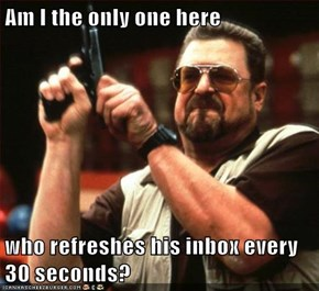 Am I the only one here  who refreshes his inbox every 30 seconds?